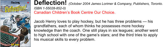 Deflection! (October 2004 James Lorimer & Company, Publishers, Toronto.  ISBN 1-55028-852-0) Canadian Children's Book Centre Our Choice.  Jacob Henry loves to play hockey, but he has three problems — his  grandfathers, each of whom thinks he possesses more hockey  knowledge than the coach. One still plays in six leagues; another went  to high school with one of the game's stars; and the third tries to apply  his musical skills to every problem.
